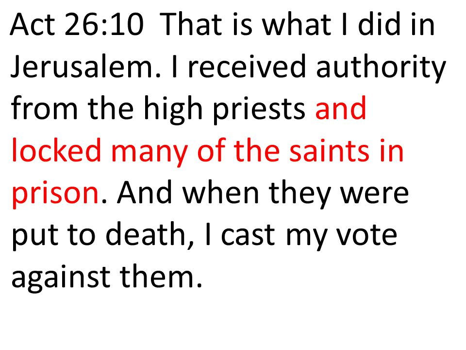 Act 26:10 That is what I did in Jerusalem. I received authority from the high priests and locked many of the saints in prison. And when they were put