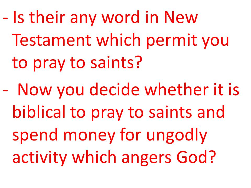 - Is their any word in New Testament which permit you to pray to saints? - Now you decide whether it is biblical to pray to saints and spend money for