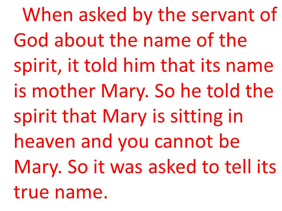 When asked by the servant of God about the name of the spirit, it told him that its name is mother Mary. So he told the spirit that Mary is sitting in