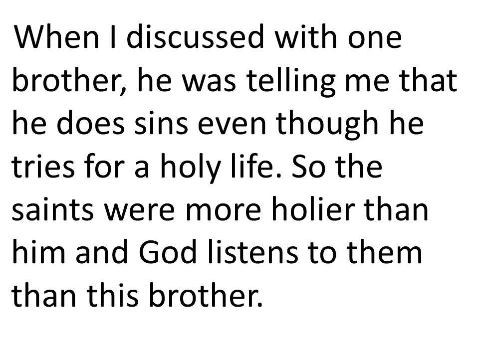 When I discussed with one brother, he was telling me that he does sins even though he tries for a holy life. So the saints were more holier than him a