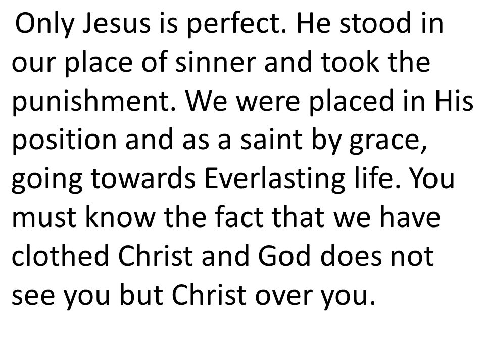 Only Jesus is perfect. He stood in our place of sinner and took the punishment. We were placed in His position and as a saint by grace, going towards