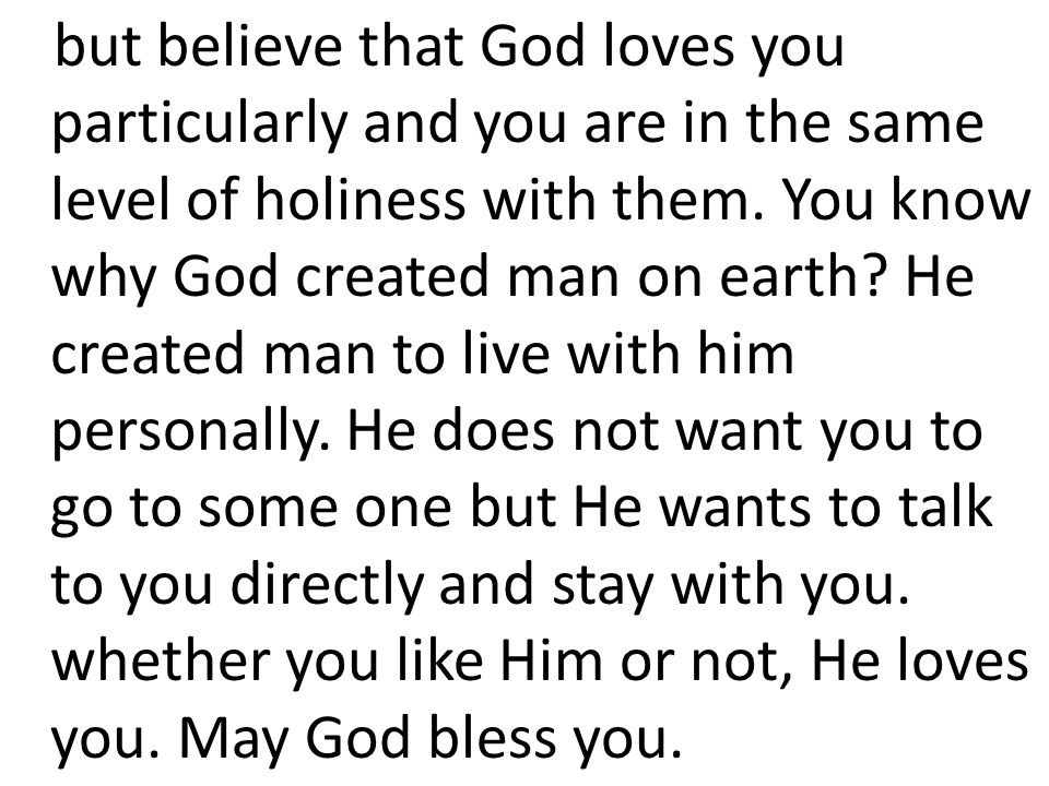 but believe that God loves you particularly and you are in the same level of holiness with them. You know why God created man on earth? He created man