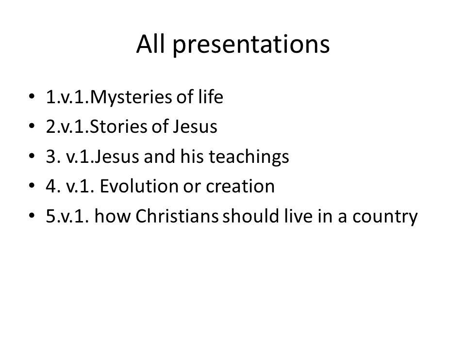 All presentations 1.v.1.Mysteries of life 2.v.1.Stories of Jesus 3. v.1.Jesus and his teachings 4. v.1. Evolution or creation 5.v.1. how Christians sh