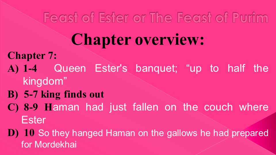 Chapter overview: Chapter 7: A)1-4 Queen Ester s banquet; up to half the kingdom B) 5-7 king finds out C) 8-9 H aman had just fallen on the couch where Ester D) 10 So they hanged Haman on the gallows he had prepared for Mordekhai