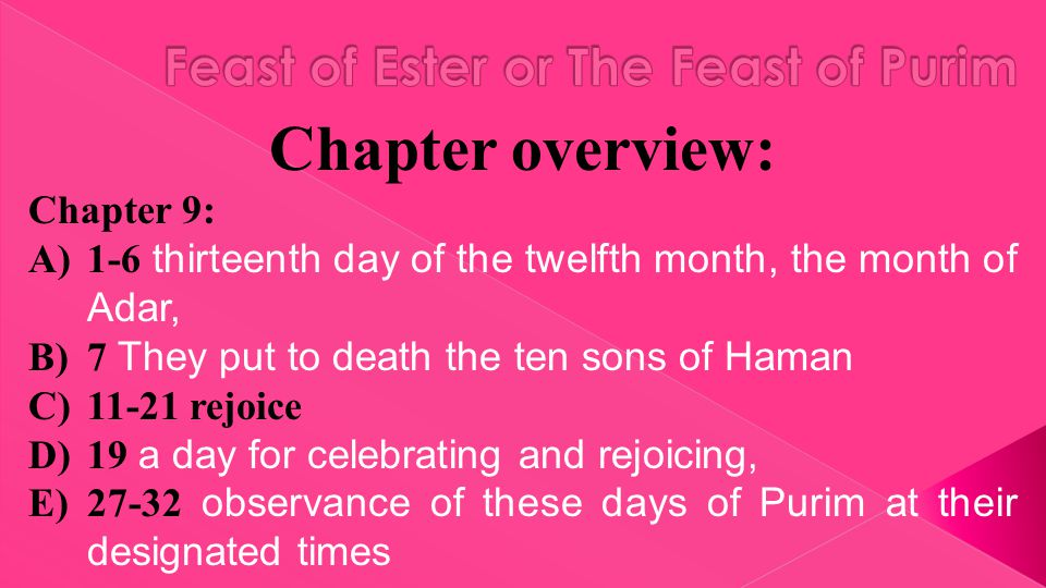Chapter overview: Chapter 9: A)1-6 thirteenth day of the twelfth month, the month of Adar, B)7 They put to death the ten sons of Haman C)11-21 rejoice D)19 a day for celebrating and rejoicing, E)27-32 observance of these days of Purim at their designated times