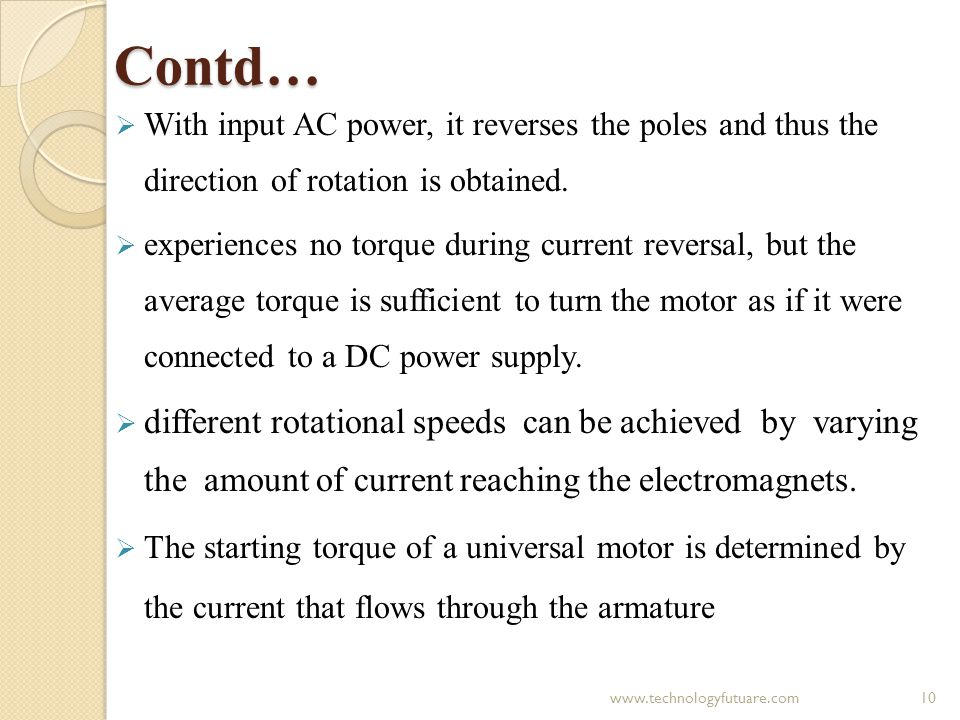 Contd… With input AC power, it reverses the poles and thus the direction of rotation is obtained. experiences no torque during current reversal, but t
