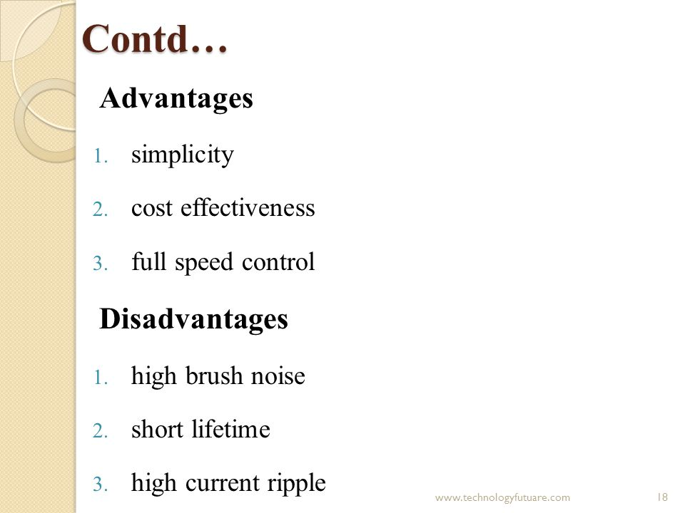 Contd… Advantages 1. simplicity 2. cost effectiveness 3. full speed control Disadvantages 1. high brush noise 2. short lifetime 3. high current ripple