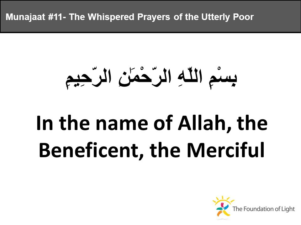 Munajaat #11- The Whispered Prayers of the Utterly Poor بِسْمِ اللَّهِ الرَّحْمَٰنِ الرَّحِيمِ In the name of Allah, the Beneficent, the Merciful