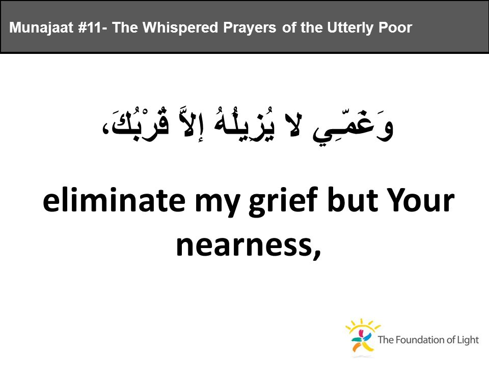 وَغَمّـِي لا يُزِيلُهُ إلاَّ قُرْبُكَ، eliminate my grief but Your nearness, Munajaat #11- The Whispered Prayers of the Utterly Poor