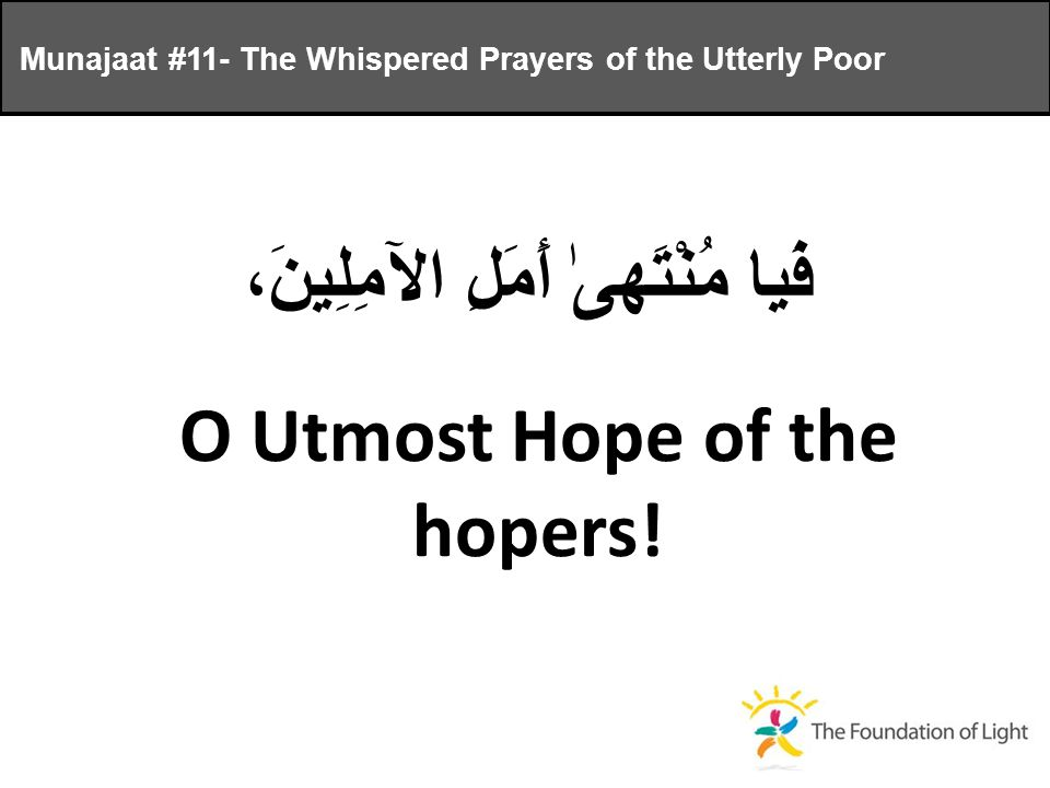فَيا مُنْتَهىٰ أَمَلِ الآمِلِينَ، O Utmost Hope of the hopers.