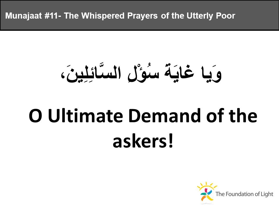 وَيا غايَةَ سُؤْلِ السَّائِلِينَ، O Ultimate Demand of the askers.