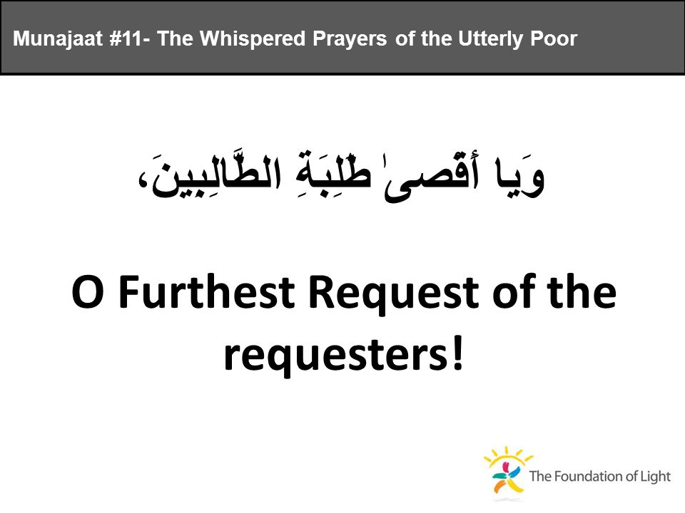 وَيا أَقْصىٰ طَلِبَةِ الطَّالِبِينَ، O Furthest Request of the requesters.