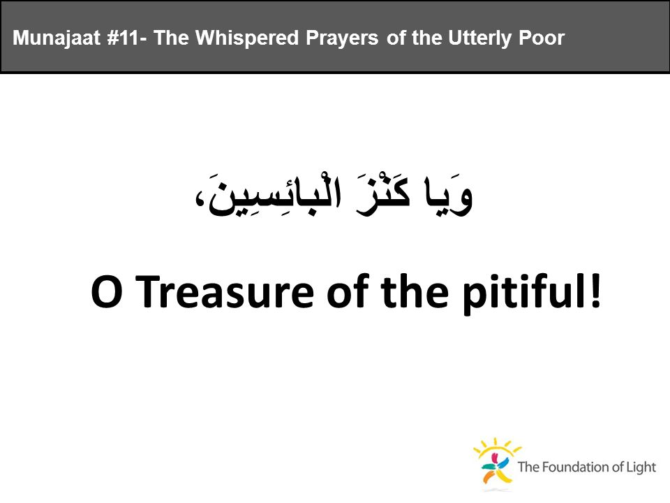 وَيا كَنْزَ الْبائِسِينَ، O Treasure of the pitiful.