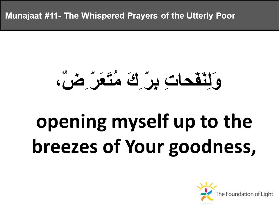 وَلِنَفَحاتِ بِرّ ِكَ مُتَعَرّ ِضٌ، opening myself up to the breezes of Your goodness, Munajaat #11- The Whispered Prayers of the Utterly Poor