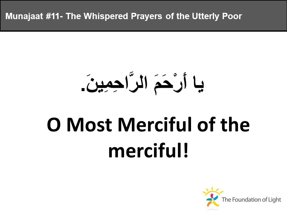 يا أَرْحَمَ الرَّاحِمِينَ. O Most Merciful of the merciful.