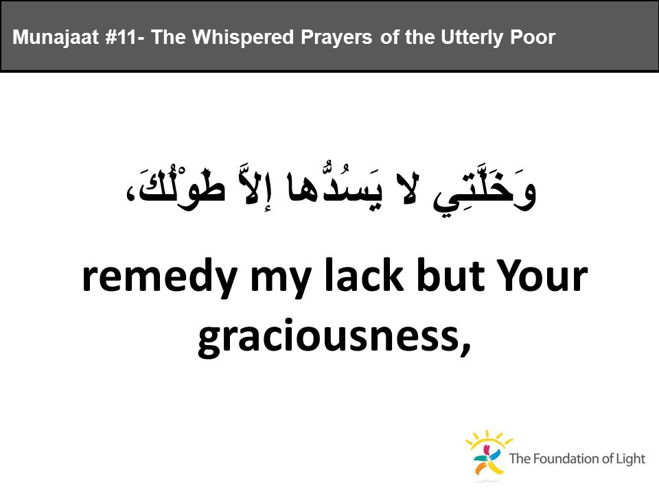 وَخَلَّتِي لا يَسُدُّها إلاَّ طَوْلُكَ، remedy my lack but Your graciousness, Munajaat #11- The Whispered Prayers of the Utterly Poor
