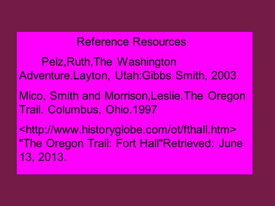 Reference Resources Pelz,Ruth,The Washington Adventure.Layton, Utah:Gibbs Smith, 2003 Mico, Smith and Morrison,Leslie.The Oregon Trail.