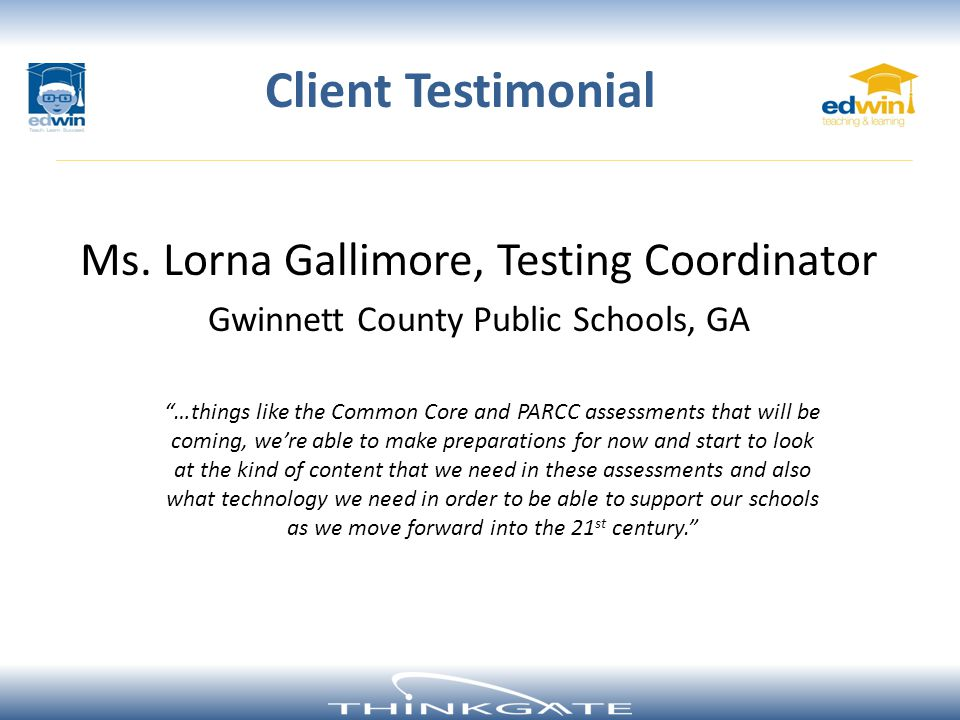 Ms. Lorna Gallimore, Testing Coordinator Gwinnett County Public Schools, GA Client Testimonial …things like the Common Core and PARCC assessments that