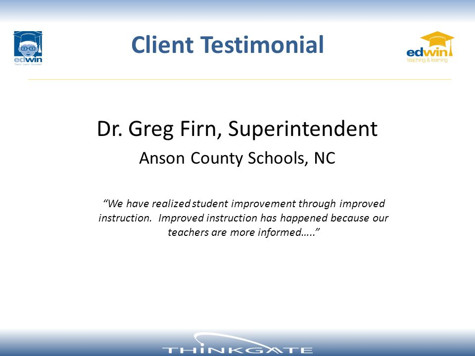 Dr. Greg Firn, Superintendent Anson County Schools, NC Client Testimonial We have realized student improvement through improved instruction. Improved