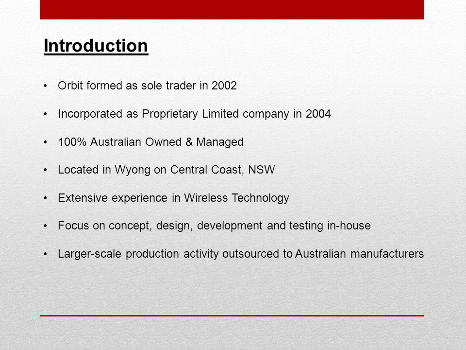 Introduction Orbit formed as sole trader in 2002 Incorporated as Proprietary Limited company in 2004 100% Australian Owned & Managed Located in Wyong on Central Coast, NSW Extensive experience in Wireless Technology Focus on concept, design, development and testing in-house Larger-scale production activity outsourced to Australian manufacturers