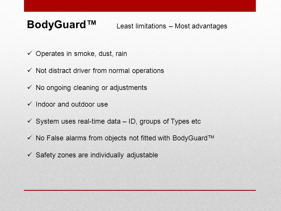 BodyGuard Least limitations – Most advantages Operates in smoke, dust, rain Not distract driver from normal operations No ongoing cleaning or adjustments Indoor and outdoor use System uses real-time data – ID, groups of Types etc No False alarms from objects not fitted with BodyGuard Safety zones are individually adjustable