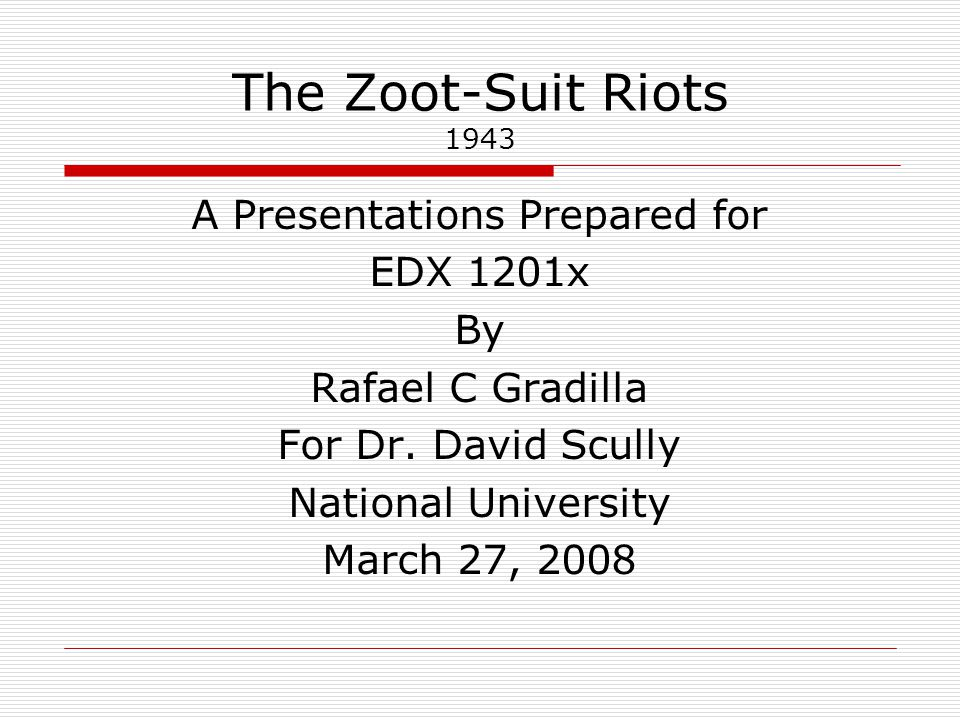 The Zoot-Suit Riots 1943 A Presentations Prepared for EDX 1201x By Rafael C Gradilla For Dr.