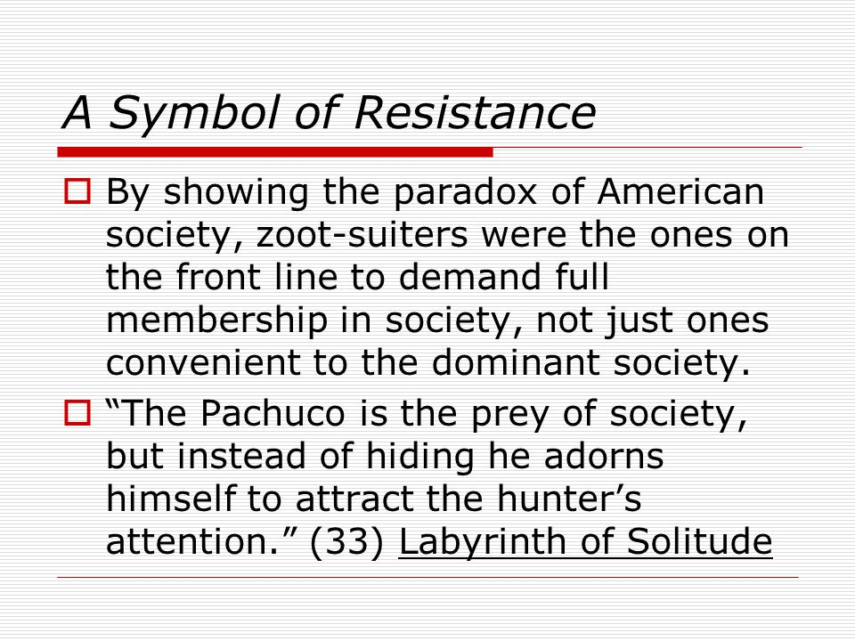 A Symbol of Resistance By showing the paradox of American society, zoot-suiters were the ones on the front line to demand full membership in society, not just ones convenient to the dominant society.