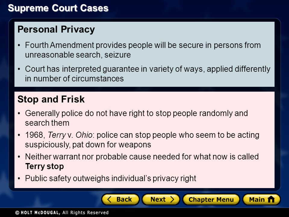 Supreme Court Cases Stop and Frisk Generally police do not have right to stop people randomly and search them 1968, Terry v. Ohio: police can stop peo