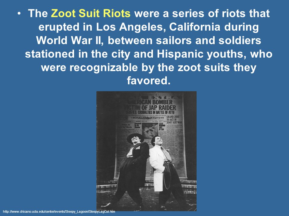 The Zoot Suit Riots were a series of riots that erupted in Los Angeles, California during World War II, between sailors and soldiers stationed in the city and Hispanic youths, who were recognizable by the zoot suits they favored.