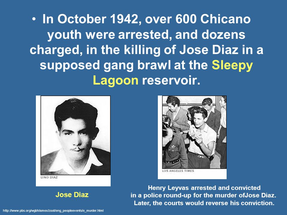 In October 1942, over 600 Chicano youth were arrested, and dozens charged, in the killing of Jose Diaz in a supposed gang brawl at the Sleepy Lagoon reservoir.