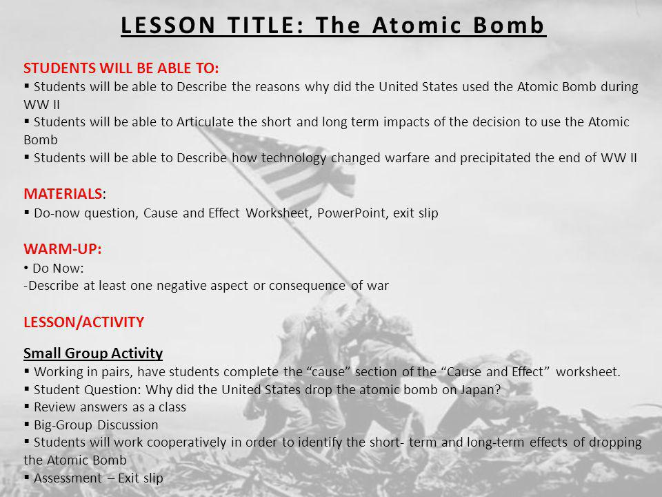 LESSON TITLE: The Atomic Bomb STUDENTS WILL BE ABLE TO: Students will be able to Describe the reasons why did the United States used the Atomic Bomb d