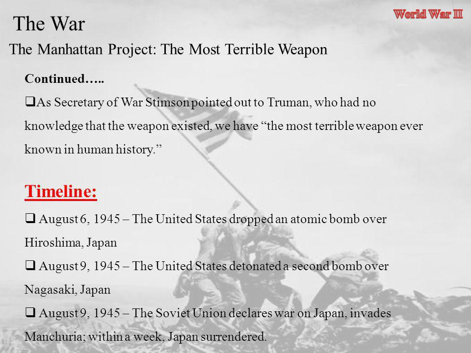 The Manhattan Project: The Most Terrible Weapon The War Continued….. As Secretary of War Stimson pointed out to Truman, who had no knowledge that the
