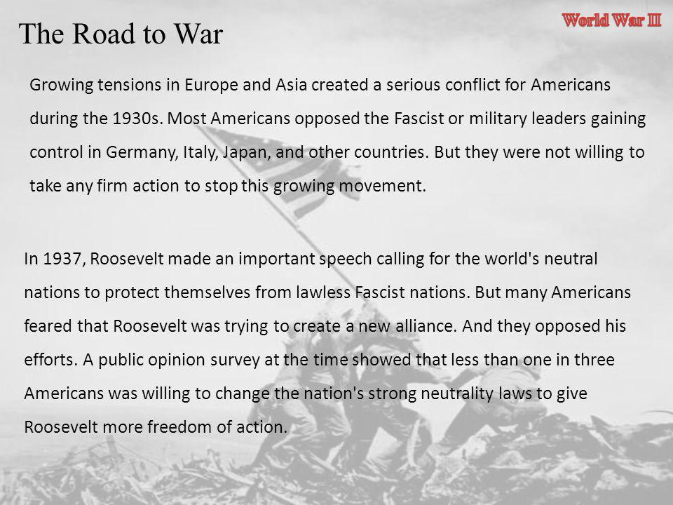 The Road to War Growing tensions in Europe and Asia created a serious conflict for Americans during the 1930s. Most Americans opposed the Fascist or m