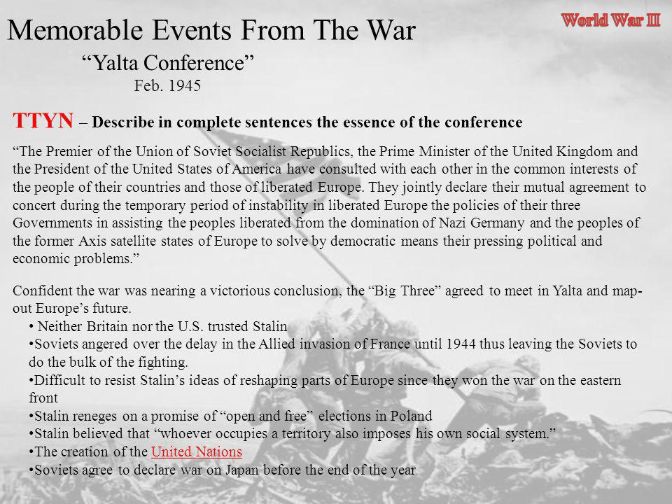 Memorable Events From The War Yalta Conference Feb. 1945 TTYN – Describe in complete sentences the essence of the conference The Premier of the Union