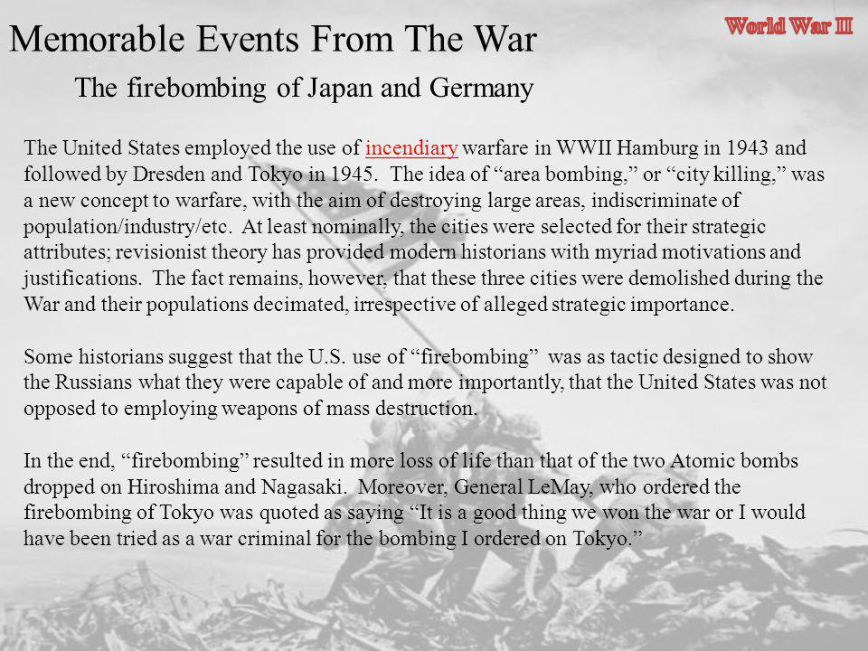 Memorable Events From The War The firebombing of Japan and Germany The United States employed the use of incendiary warfare in WWII Hamburg in 1943 an