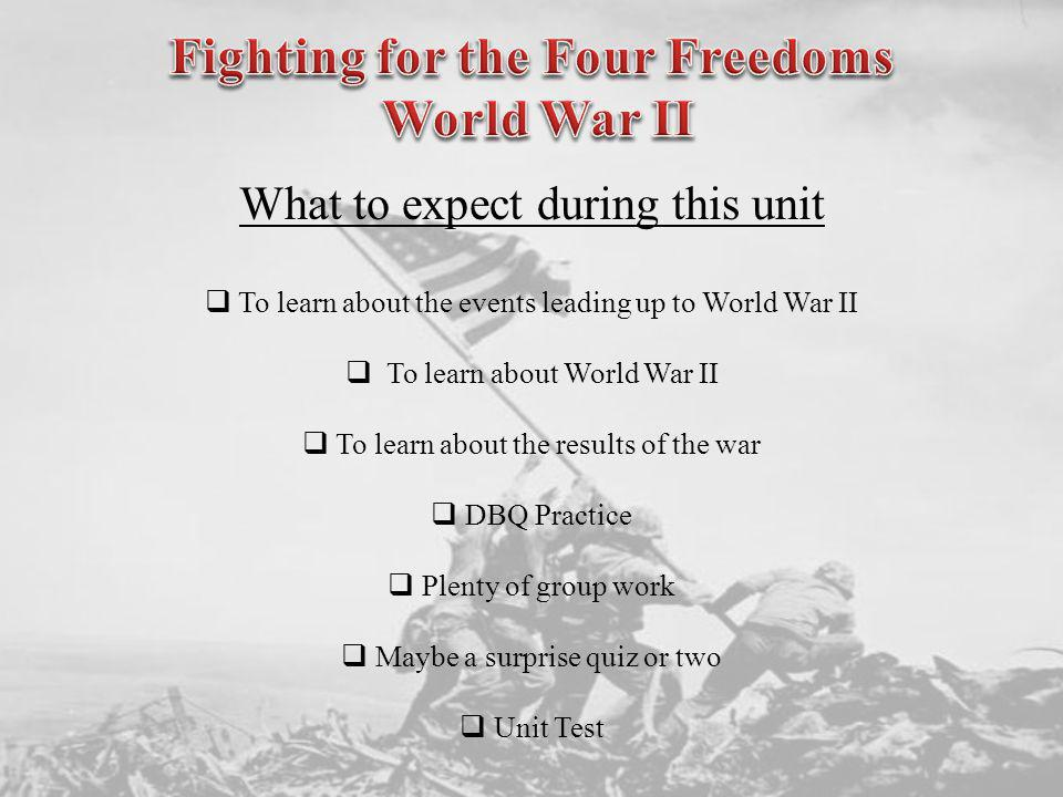 What to expect during this unit To learn about the events leading up to World War II To learn about World War II To learn about the results of the war