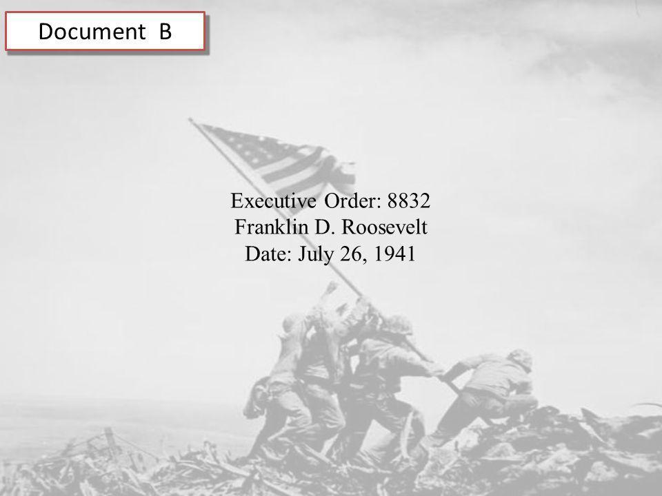 Document B Executive Order: 8832 Franklin D. Roosevelt Date: July 26, 1941