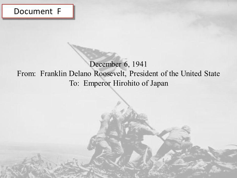 Document F December 6, 1941 From: Franklin Delano Roosevelt, President of the United State To: Emperor Hirohito of Japan