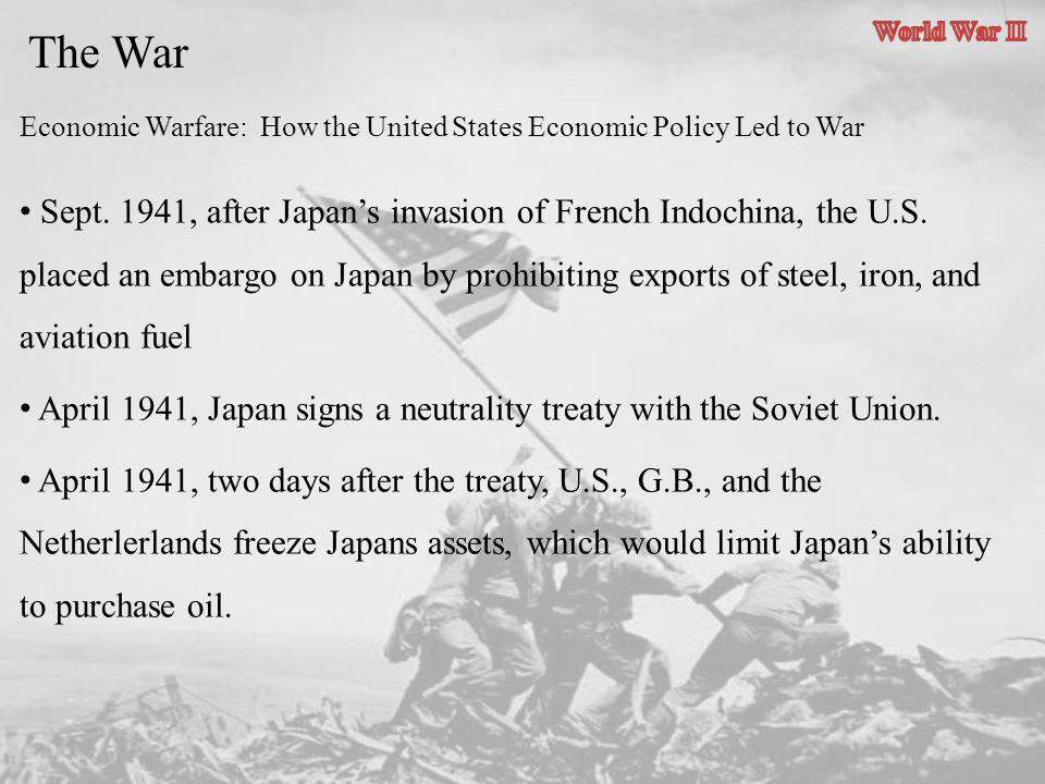 The War Economic Warfare: How the United States Economic Policy Led to War Sept. 1941, after Japans invasion of French Indochina, the U.S. placed an e