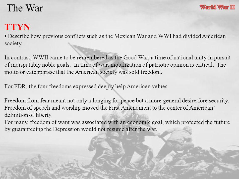 The War TTYN Describe how previous conflicts such as the Mexican War and WWI had divided American society In contrast, WWII came to be remembered as t