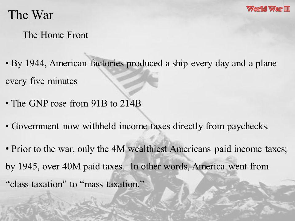 The War The Home Front By 1944, American factories produced a ship every day and a plane every five minutes The GNP rose from 91B to 214B Government n
