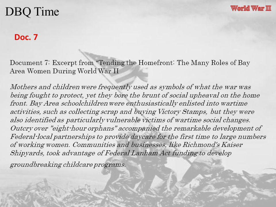 DBQ Time Doc. 7 Document 7: Excerpt from Tending the Homefront: The Many Roles of Bay Area Women During World War II Mothers and children were frequen