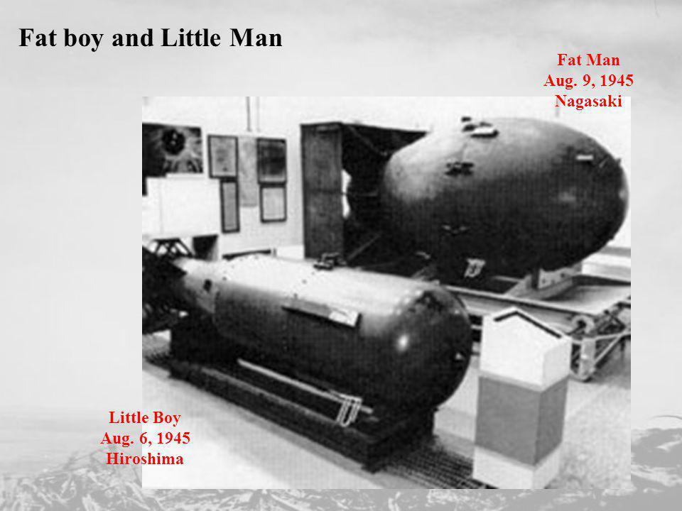 Fat boy and Little Man Little Boy Aug. 6, 1945 Hiroshima Fat Man Aug. 9, 1945 Nagasaki