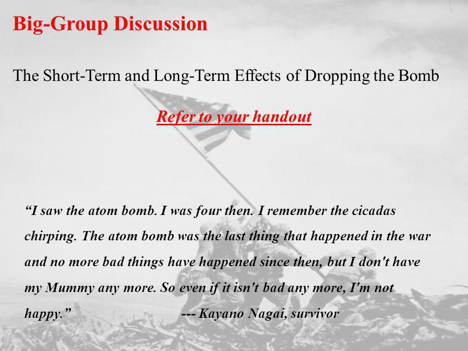 Big-Group Discussion The Short-Term and Long-Term Effects of Dropping the Bomb Refer to your handout I saw the atom bomb. I was four then. I remember