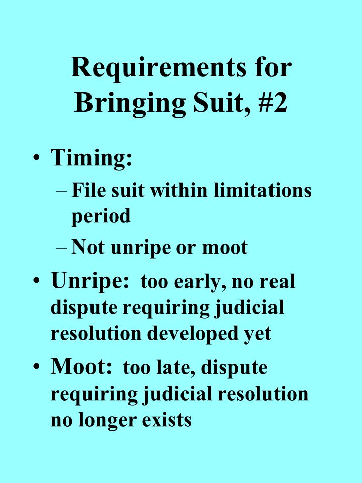 Requirements for Bringing Suit, #2 Timing: –File suit within limitations period –Not unripe or moot Unripe: too early, no real dispute requiring judicial resolution developed yet Moot: too late, dispute requiring judicial resolution no longer exists