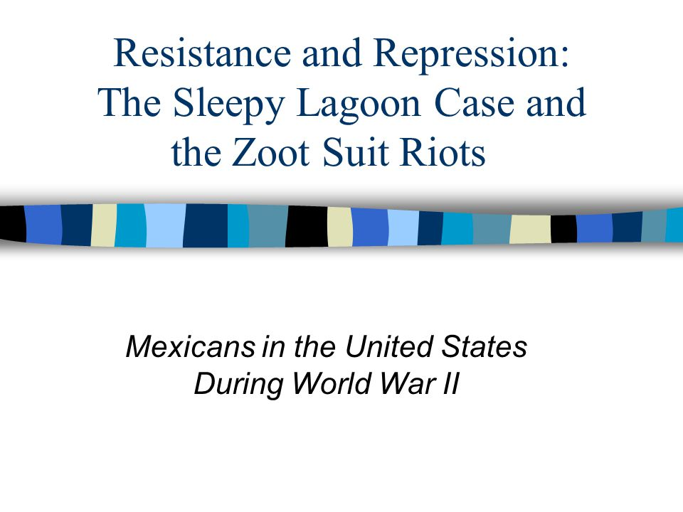Resistance and Repression: The Sleepy Lagoon Case and the Zoot Suit Riots Mexicans in the United States During World War II