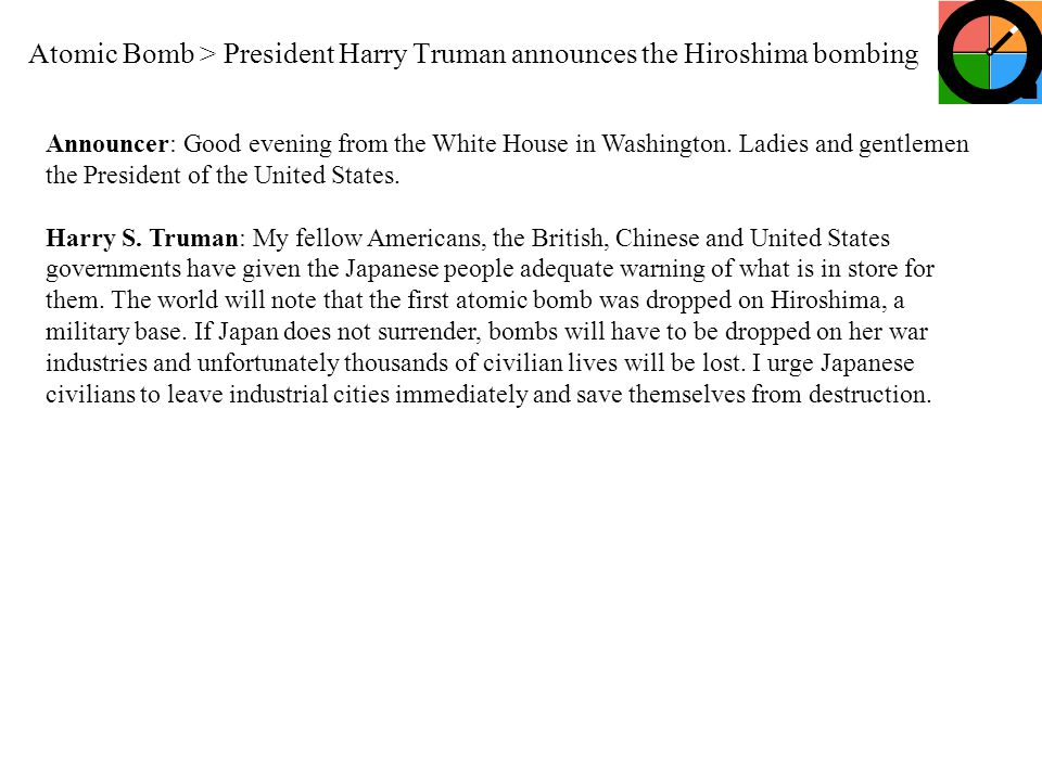 Atomic Bomb > President Harry Truman announces the Hiroshima bombing Announcer: Good evening from the White House in Washington. Ladies and gentlemen