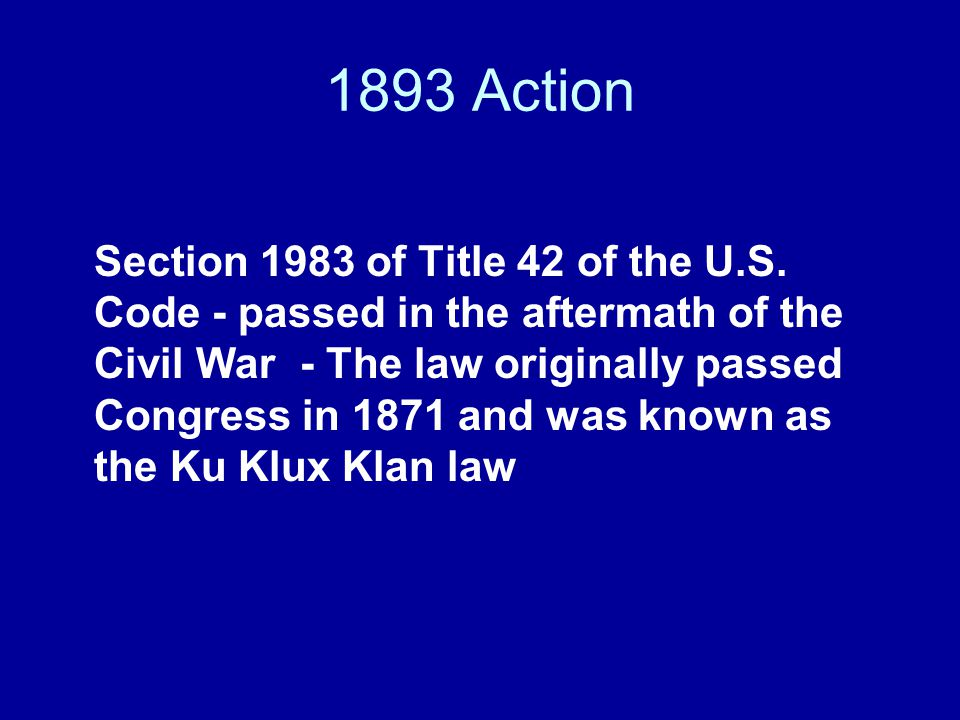 1893 Action Section 1983 of Title 42 of the U.S. Code - passed in the aftermath of the Civil War - The law originally passed Congress in 1871 and was