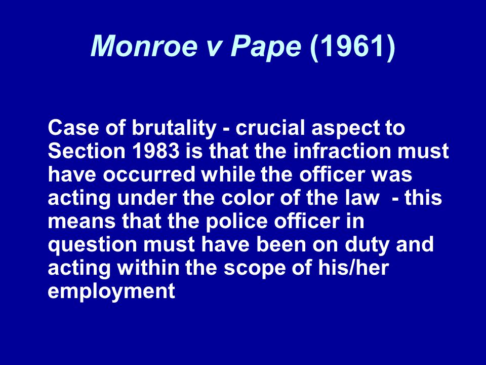 Monroe v Pape (1961) Case of brutality - crucial aspect to Section 1983 is that the infraction must have occurred while the officer was acting under t