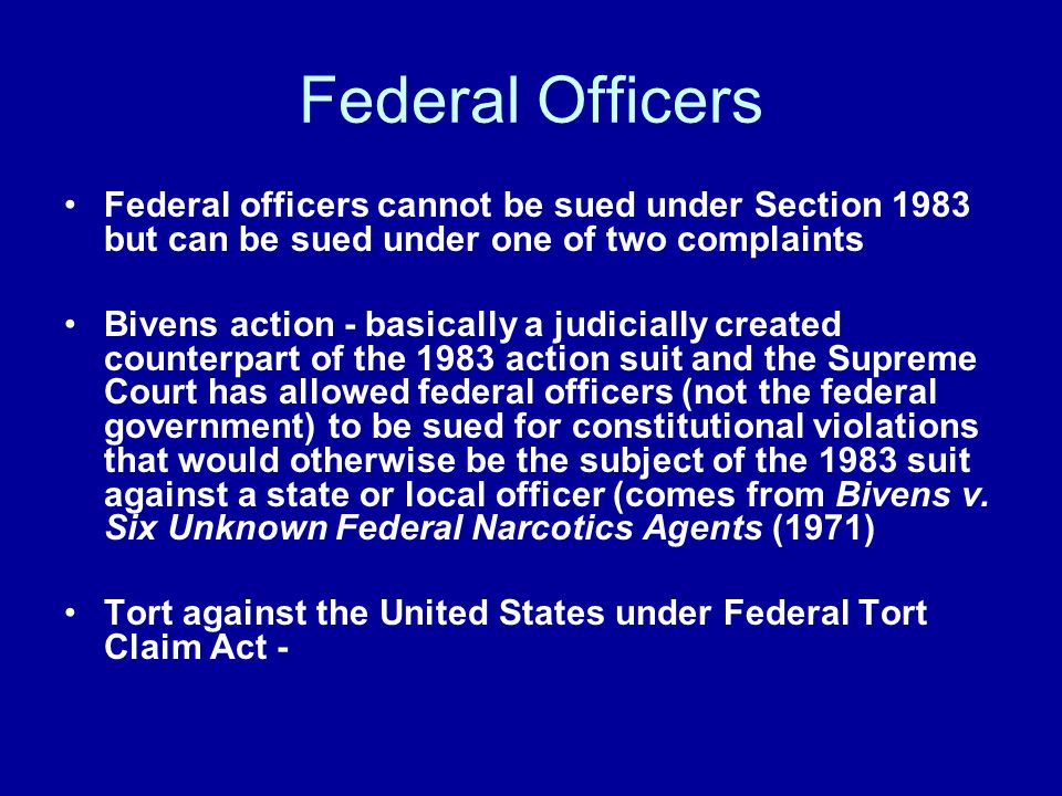 Federal Officers Federal officers cannot be sued under Section 1983 but can be sued under one of two complaints Bivens action - basically a judicially